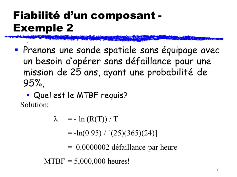 7 Fiabilité dun composant - Exemple 2 Prenons une sonde spatiale sans équipage avec un besoin dopérer sans défaillance pour une mission de 25 ans, aya