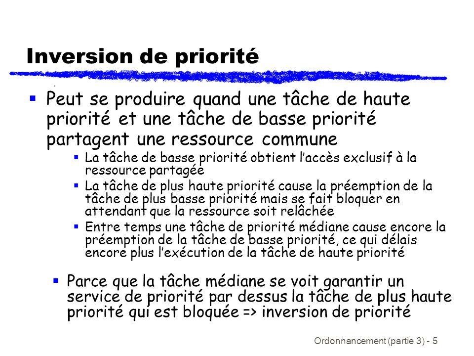 Ordonnancement (partie 3) - 6 Inversion de priorité illustrée Temps basse hautemédiane (1) (2) (3) (4) (9) (10) (7) (5) (6) (8) (11) La tâche médiane cause la préemption de la tâche à basse (et haute) priorité Tâche de basse priorité barre ressource partagée Tâche à haute priorité bloque en attendant le relâchement de la ressource