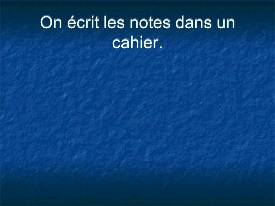 On écrit les notes dans un cahier.