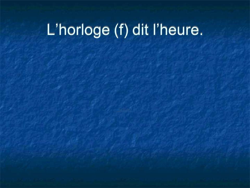 Lhorloge (f) dit lheure.