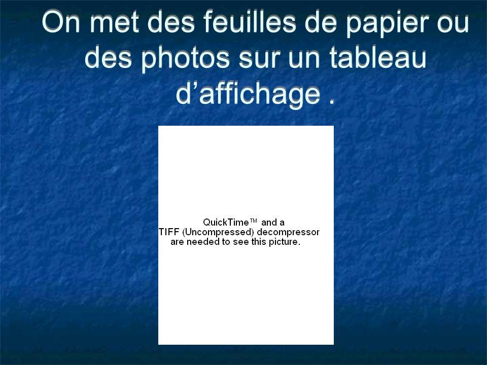 On met des feuilles de papier ou des photos sur un tableau daffichage.