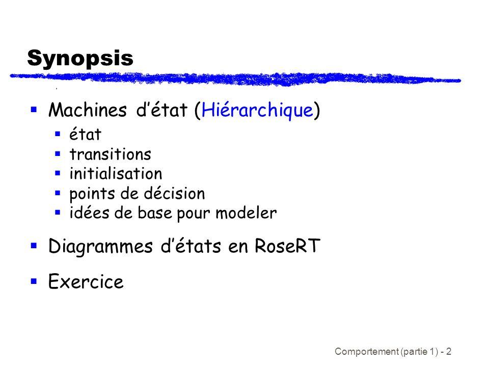 Comportement (partie 1) - 2 Synopsis Machines détat (Hiérarchique) état transitions initialisation points de décision idées de base pour modeler Diagrammes détats en RoseRT Exercice