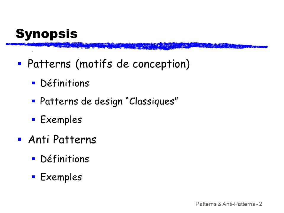Patterns & Anti-Patterns - 2 Synopsis Patterns (motifs de conception) Définitions Patterns de design Classiques Exemples Anti Patterns Définitions Exe
