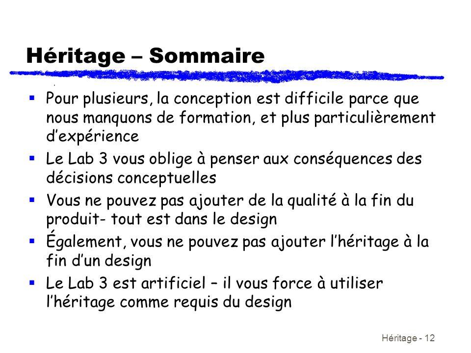 Héritage - 12 Héritage – Sommaire Pour plusieurs, la conception est difficile parce que nous manquons de formation, et plus particulièrement dexpérience Le Lab 3 vous oblige à penser aux conséquences des décisions conceptuelles Vous ne pouvez pas ajouter de la qualité à la fin du produit- tout est dans le design Également, vous ne pouvez pas ajouter lhéritage à la fin dun design Le Lab 3 est artificiel – il vous force à utiliser lhéritage comme requis du design