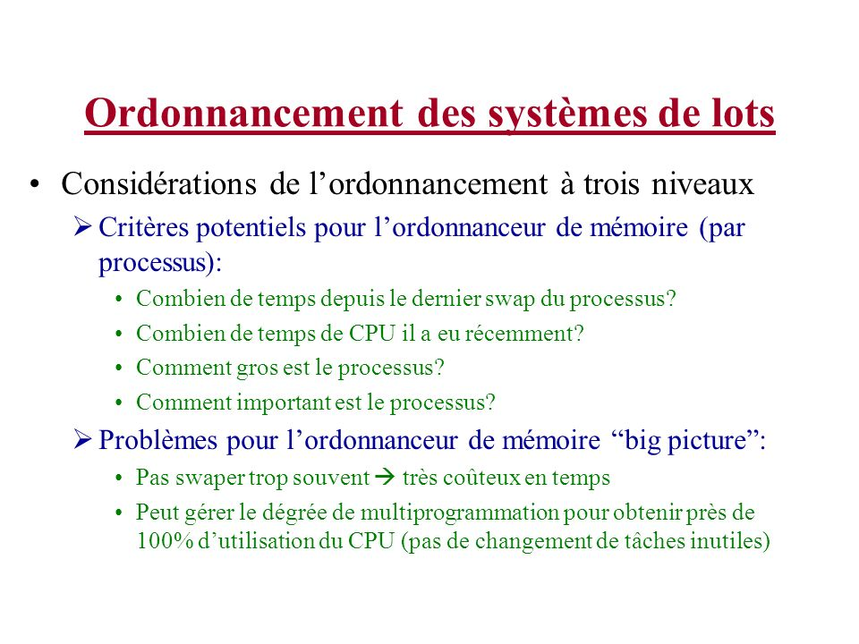 Ordonnancement des systèmes de lots Considérations de lordonnancement à trois niveaux Critères potentiels pour lordonnanceur de mémoire (par processus): Combien de temps depuis le dernier swap du processus.