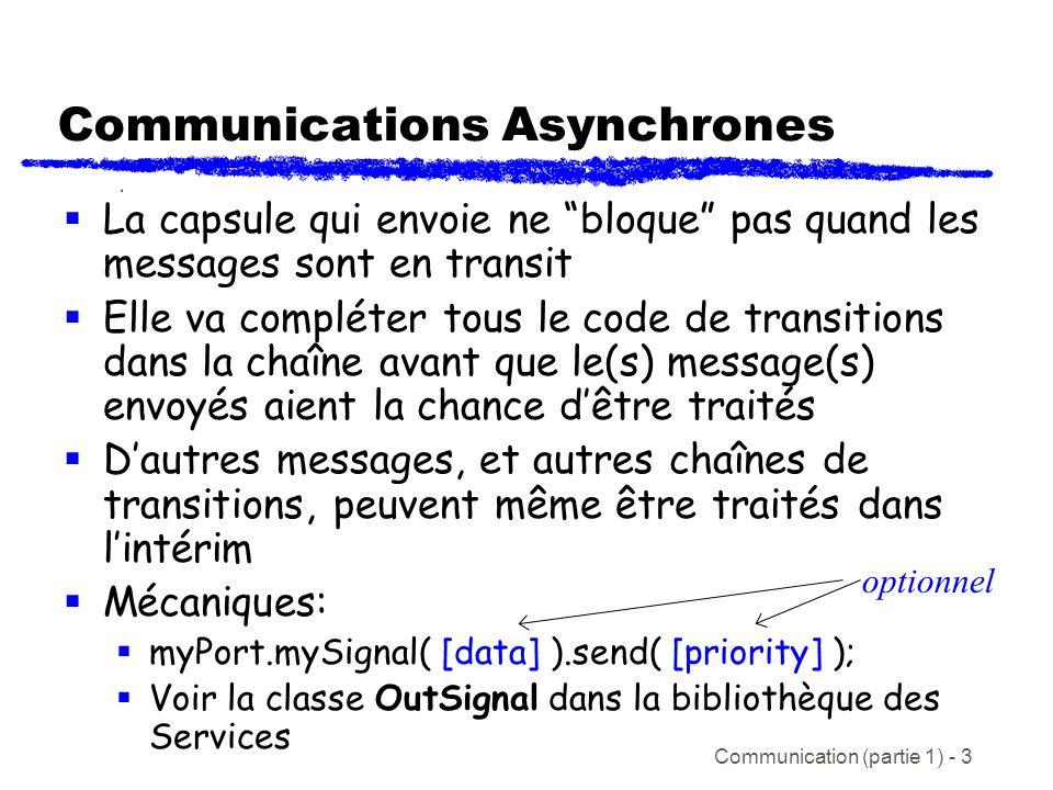 Communication (partie 1) - 3 Communications Asynchrones La capsule qui envoie ne bloque pas quand les messages sont en transit Elle va compléter tous le code de transitions dans la chaîne avant que le(s) message(s) envoyés aient la chance dêtre traités Dautres messages, et autres chaînes de transitions, peuvent même être traités dans lintérim Mécaniques: myPort.mySignal( [data] ).send( [priority] ); Voir la classe OutSignal dans la bibliothèque des Services optionnel