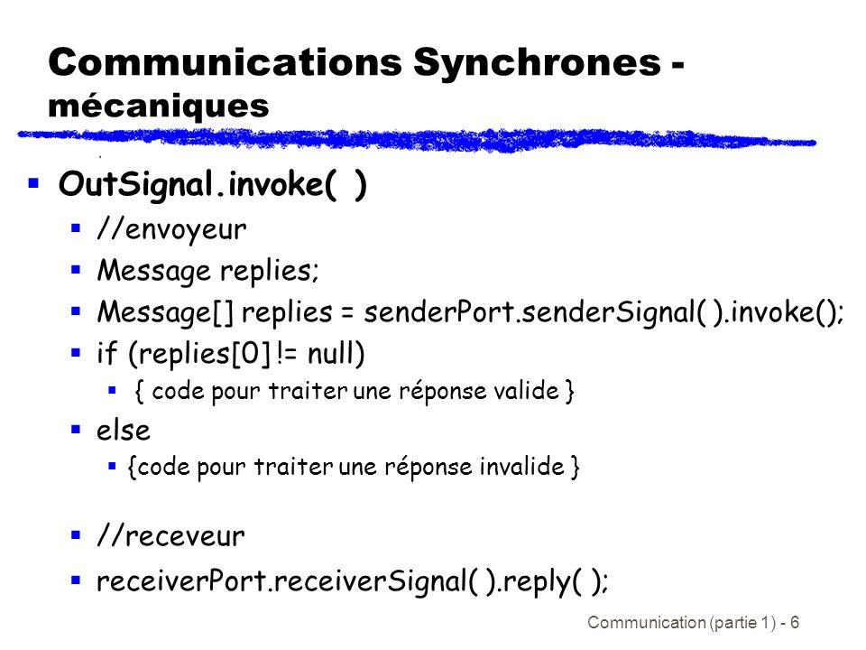 Communication (partie 1) - 6 Communications Synchrones - mécaniques OutSignal.invoke( ) //envoyeur Message replies; Message[] replies = senderPort.senderSignal( ).invoke(); if (replies[0] != null) { code pour traiter une réponse valide } else {code pour traiter une réponse invalide } //receveur receiverPort.receiverSignal( ).reply( );