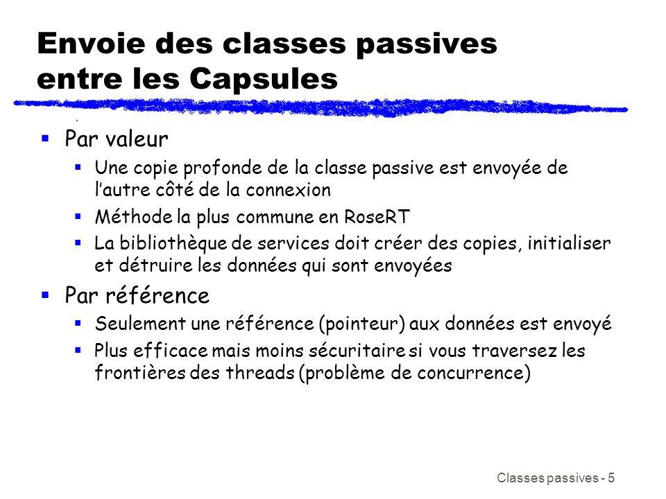 Classes passives - 6 Envoie des classes passives entre les Capsules Par valeur code exemple envoyeur: UneClasse desDonnées; nomDePort.nomDeMsg(desDonnées).send( ); code exemple receveur: autresDonnées 1 = rtdata; autresDonnées.unAttribut //contenu desDonnées 1.