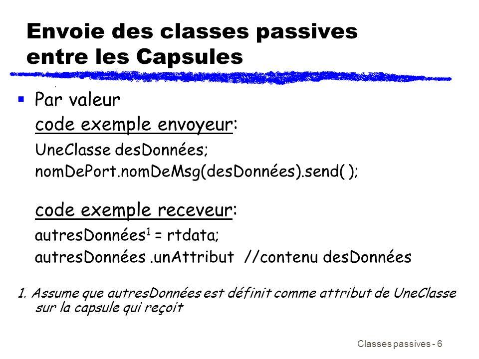 Classes passives - 7 Envoie des classes passives entre les Capsules Par Référence (plus efficace, moins sécuritaire) code exemple envoyeur: UneClasse * pdata = new UneClasse(Hello); nomDePort.nomDeMsg(pdata).send( ); code exemple receveur: UneClasse * données2 = (UneClasse *)getMsg()->getData(); données2->unAttribut // contenue desDonnées