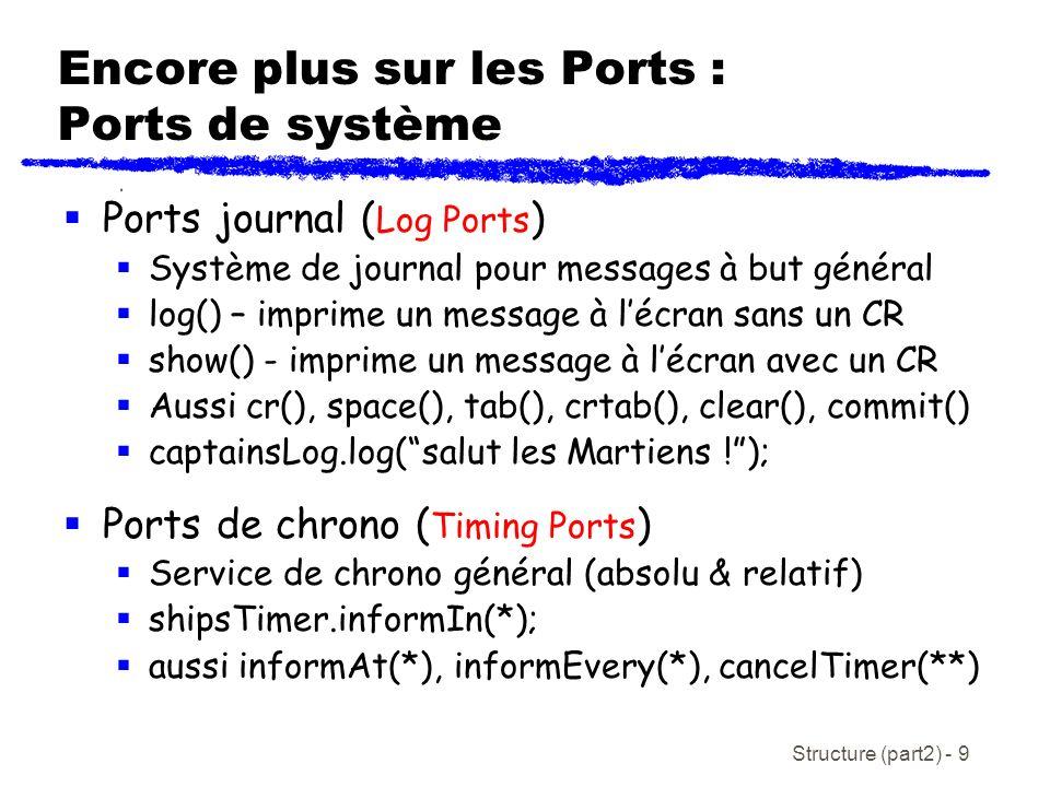 Structure (part2) - 9 Encore plus sur les Ports : Ports de système Ports journal ( Log Ports ) Système de journal pour messages à but général log() – imprime un message à lécran sans un CR show() - imprime un message à lécran avec un CR Aussi cr(), space(), tab(), crtab(), clear(), commit() captainsLog.log(salut les Martiens !); Ports de chrono ( Timing Ports ) Service de chrono général (absolu & relatif) shipsTimer.informIn(*); aussi informAt(*), informEvery(*), cancelTimer(**)