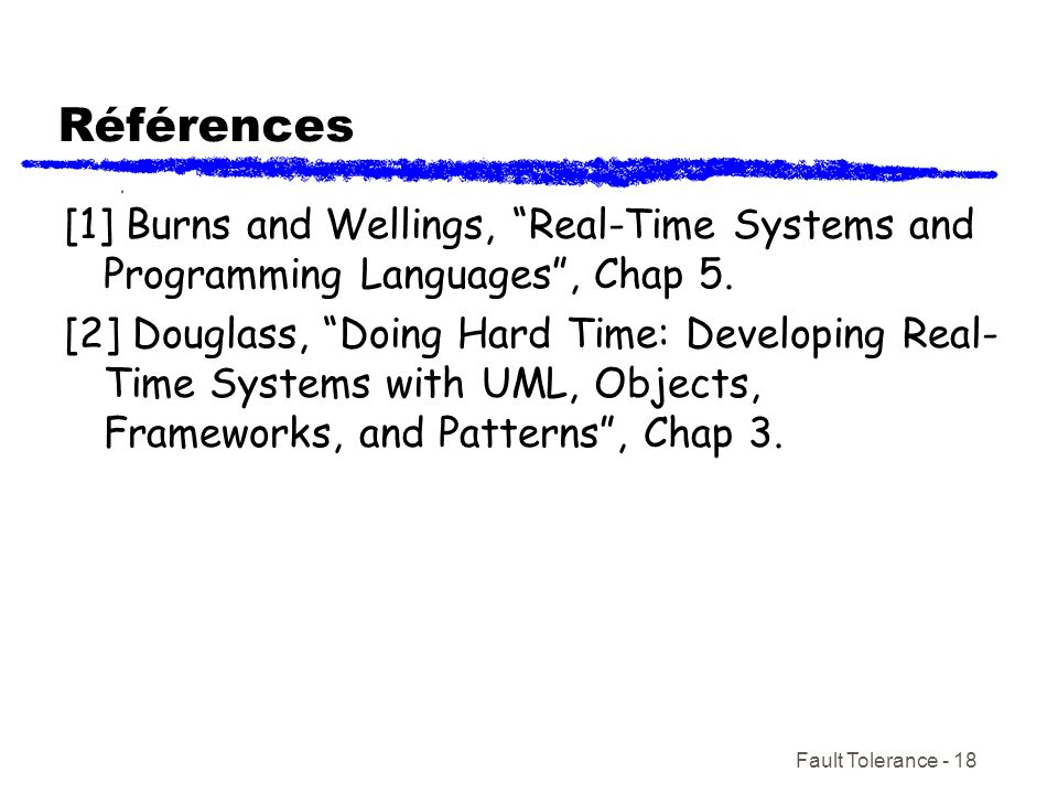 Fault Tolerance - 18 Références [1] Burns and Wellings, Real-Time Systems and Programming Languages, Chap 5.