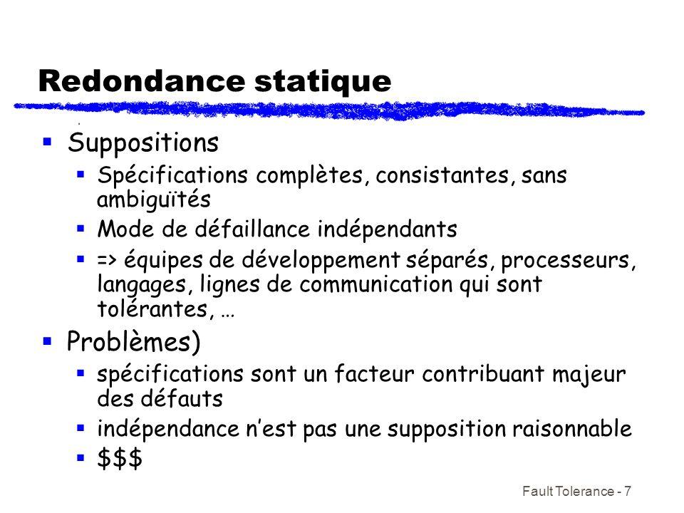 Fault Tolerance - 7 Redondance statique Suppositions Spécifications complètes, consistantes, sans ambiguïtés Mode de défaillance indépendants => équip