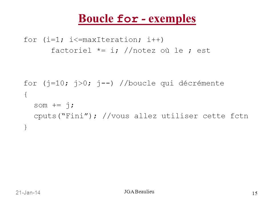 21-Jan-14 15 JGA Beaulieu Boucle for - exemples for (i=1; i<=maxIteration; i++) factoriel *= i; //notez où le ; est for (j=10; j>0; j--) //boucle qui décrémente { som += j; cputs(Fini); //vous allez utiliser cette fctn }