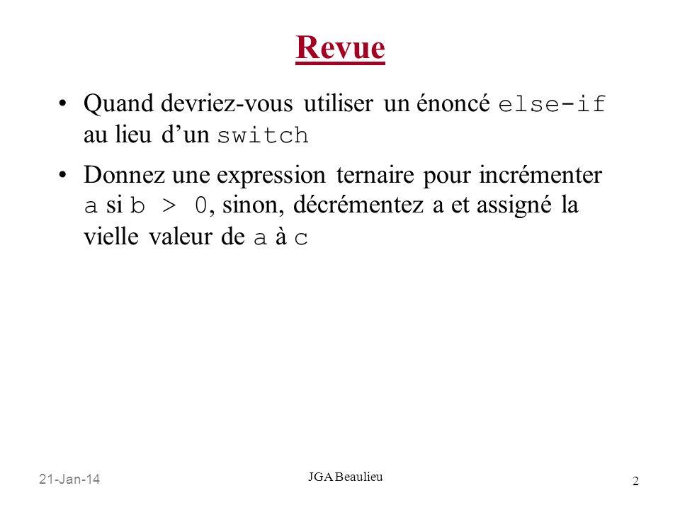 21-Jan-14 2 JGA Beaulieu Revue Quand devriez-vous utiliser un énoncé else-if au lieu dun switch Donnez une expression ternaire pour incrémenter a si b > 0, sinon, décrémentez a et assigné la vielle valeur de a à c