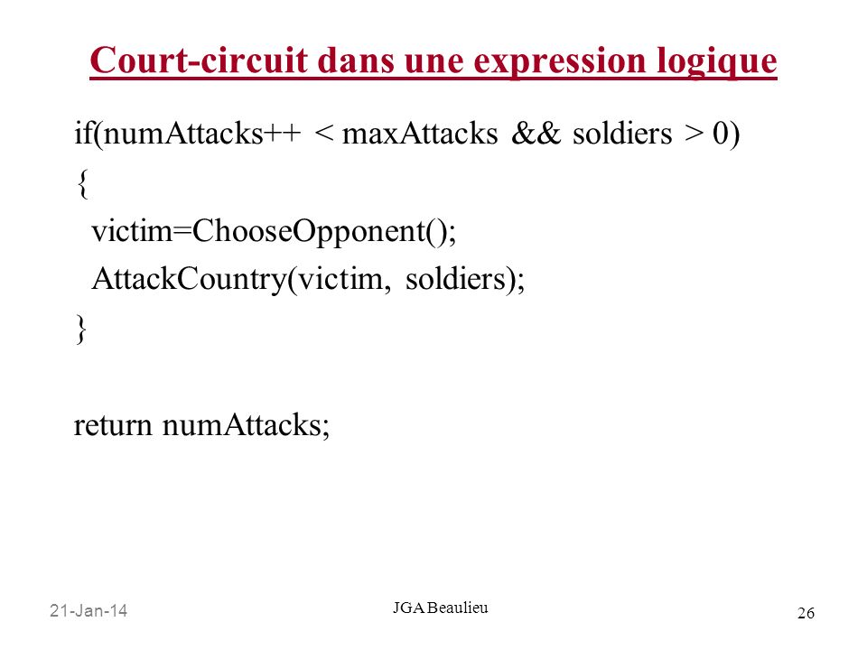 21-Jan-14 26 JGA Beaulieu Court-circuit dans une expression logique if(numAttacks++ 0) { victim=ChooseOpponent(); AttackCountry(victim, soldiers); } return numAttacks;