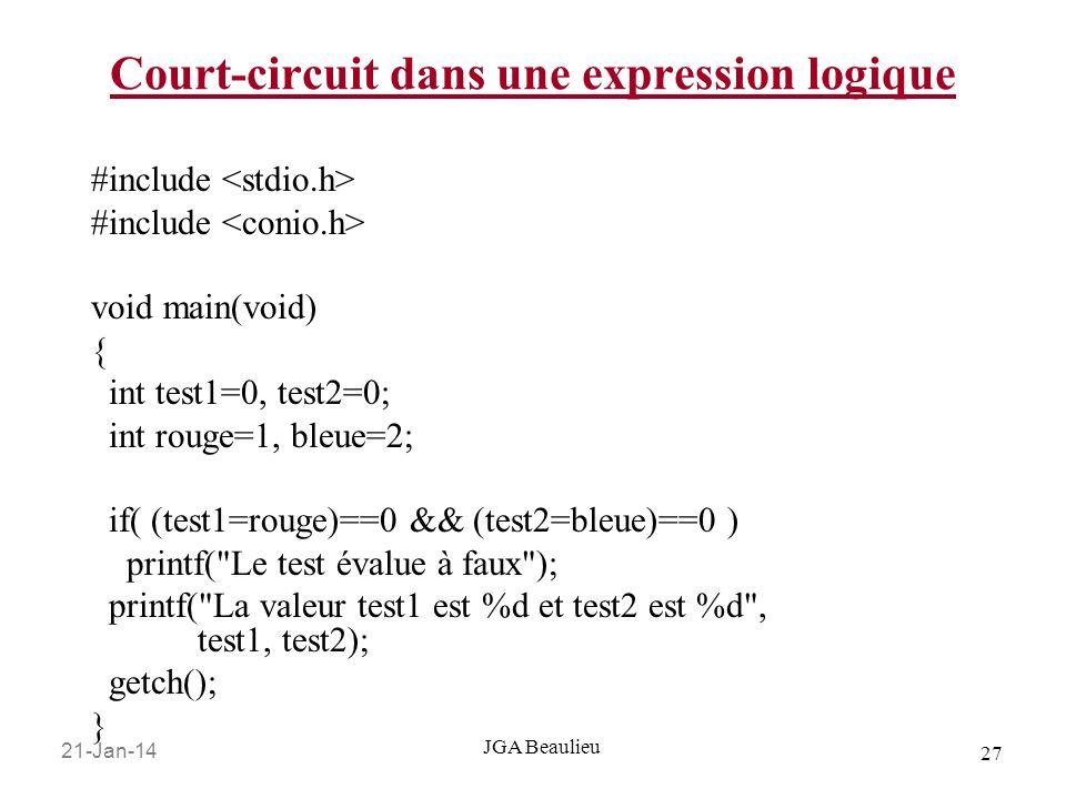 21-Jan-14 27 JGA Beaulieu Court-circuit dans une expression logique #include void main(void) { int test1=0, test2=0; int rouge=1, bleue=2; if( (test1=rouge)==0 && (test2=bleue)==0 ) printf( Le test évalue à faux ); printf( La valeur test1 est %d et test2 est %d , test1, test2); getch(); }