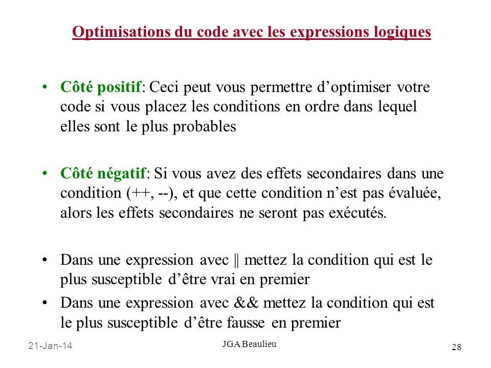 21-Jan-14 28 JGA Beaulieu Optimisations du code avec les expressions logiques Côté positif: Ceci peut vous permettre doptimiser votre code si vous placez les conditions en ordre dans lequel elles sont le plus probables Côté négatif: Si vous avez des effets secondaires dans une condition (++, --), et que cette condition nest pas évaluée, alors les effets secondaires ne seront pas exécutés.