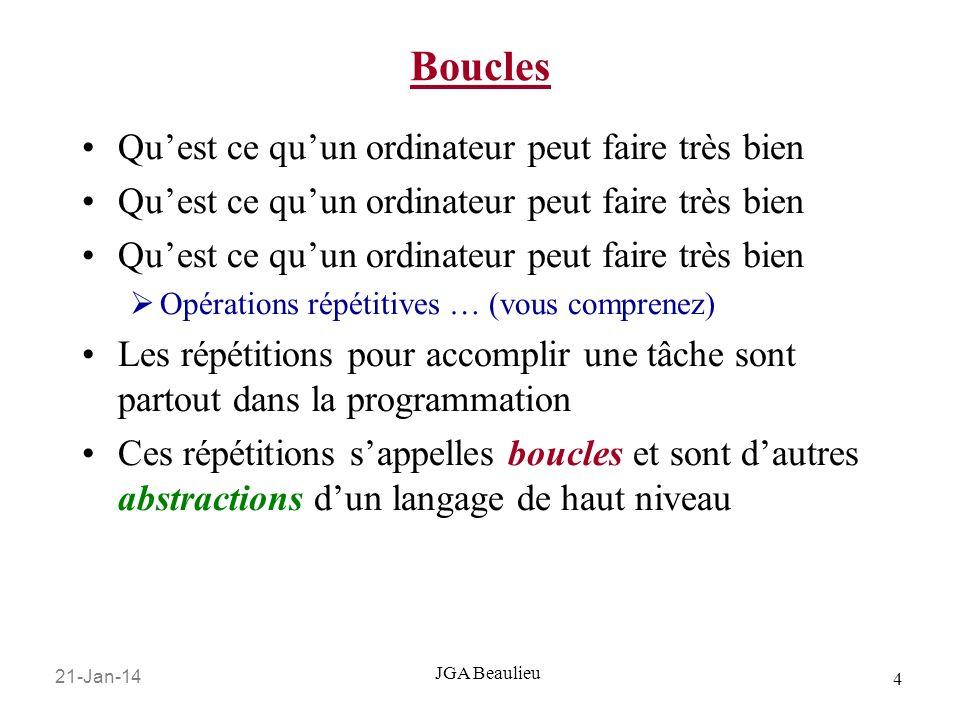 21-Jan-14 4 JGA Beaulieu Boucles Quest ce quun ordinateur peut faire très bien Opérations répétitives … (vous comprenez) Les répétitions pour accomplir une tâche sont partout dans la programmation Ces répétitions sappelles boucles et sont dautres abstractions dun langage de haut niveau