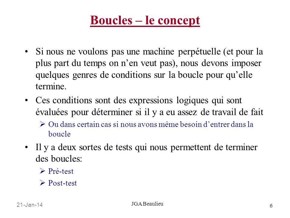 21-Jan-14 6 JGA Beaulieu Boucles – le concept Si nous ne voulons pas une machine perpétuelle (et pour la plus part du temps on nen veut pas), nous devons imposer quelques genres de conditions sur la boucle pour quelle termine.