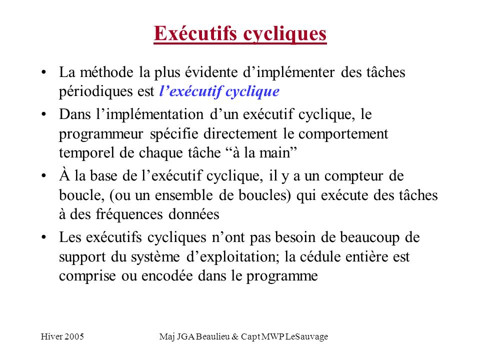 Hiver 2005Maj JGA Beaulieu & Capt MWP LeSauvage Exécutifs cycliques La méthode la plus évidente dimplémenter des tâches périodiques est lexécutif cyclique Dans limplémentation dun exécutif cyclique, le programmeur spécifie directement le comportement temporel de chaque tâche à la main À la base de lexécutif cyclique, il y a un compteur de boucle, (ou un ensemble de boucles) qui exécute des tâches à des fréquences données Les exécutifs cycliques nont pas besoin de beaucoup de support du système dexploitation; la cédule entière est comprise ou encodée dans le programme