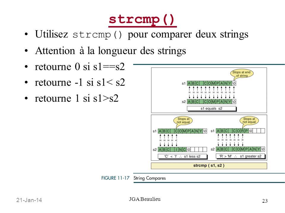 21-Jan-14 23 JGA Beaulieu strcmp() Utilisez strcmp() pour comparer deux strings Attention à la longueur des strings retourne 0 si s1==s2 retourne -1 s