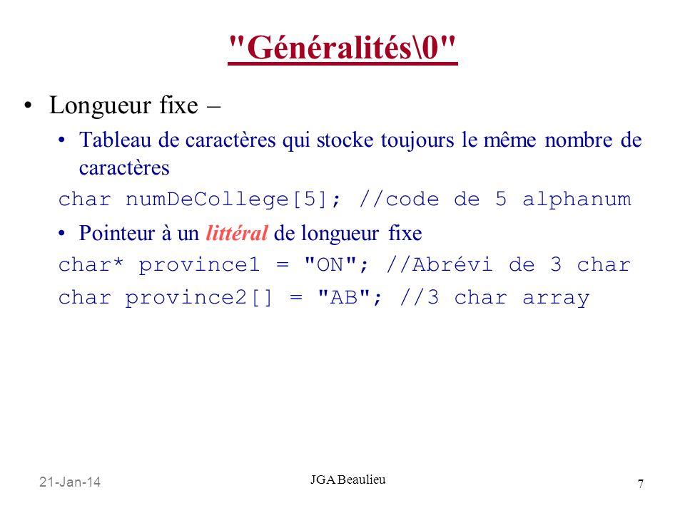 21-Jan-14 8 JGA Beaulieu Généralités\0 Longueur variable – Tableau de caractères avec délimiteur char surnom[30] = \0 ; //string vide … surnom[0] = B ; surnom[1] = e ; surnom[2] = a ; //…le reste de mon nom … surnom[8] = u ; surnom[9] = \0 ; //Jai fini