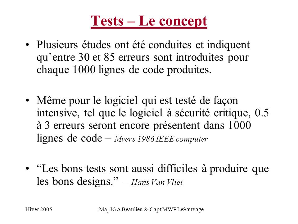 Hiver 2005Maj JGA Beaulieu & Capt MWP LeSauvage Tests – Le concept Plusieurs études ont été conduites et indiquent quentre 30 et 85 erreurs sont introduites pour chaque 1000 lignes de code produites.