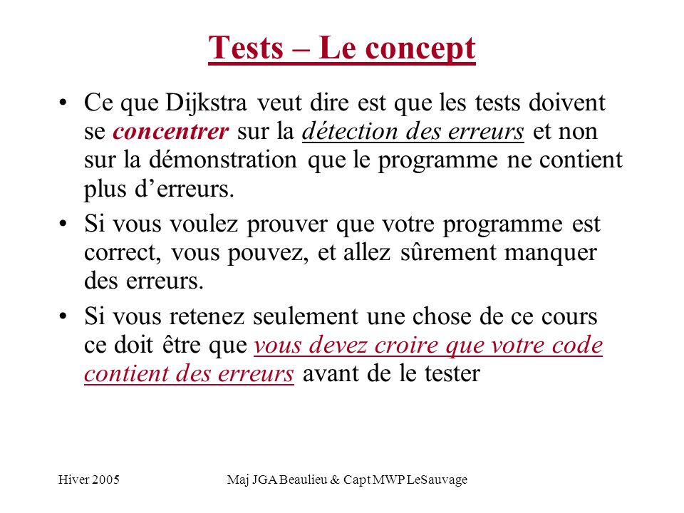 Hiver 2005Maj JGA Beaulieu & Capt MWP LeSauvage Tests – Le concept Ce que Dijkstra veut dire est que les tests doivent se concentrer sur la détection des erreurs et non sur la démonstration que le programme ne contient plus derreurs.