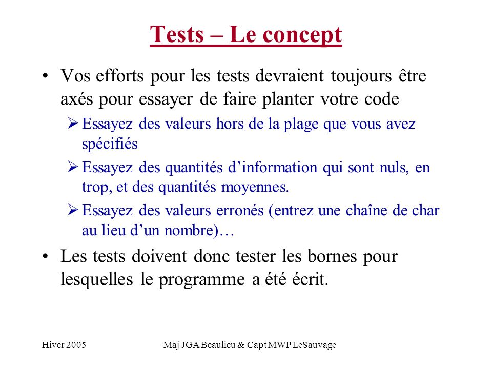 Hiver 2005Maj JGA Beaulieu & Capt MWP LeSauvage Tests – Le concept Votre programme doit être dessiné pour être testable Les modules et les fonctions doivent être petites et cohésives Si vous écrivez des fonctions qui sont complexes, vos tests vont être complexes Vous devez toujours penser à vos tests quand vous faites le design de vos programmes, car tôt ou tard vous allez avoir à tester ce que vous avez produit