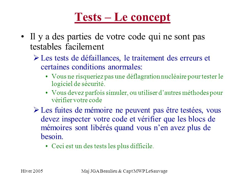 Hiver 2005Maj JGA Beaulieu & Capt MWP LeSauvage Tests – Le concept Il y a des parties de votre code qui ne sont pas testables facilement Les tests de défaillances, le traitement des erreurs et certaines conditions anormales: Vous ne risqueriez pas une déflagration nucléaire pour tester le logiciel de sécurité.