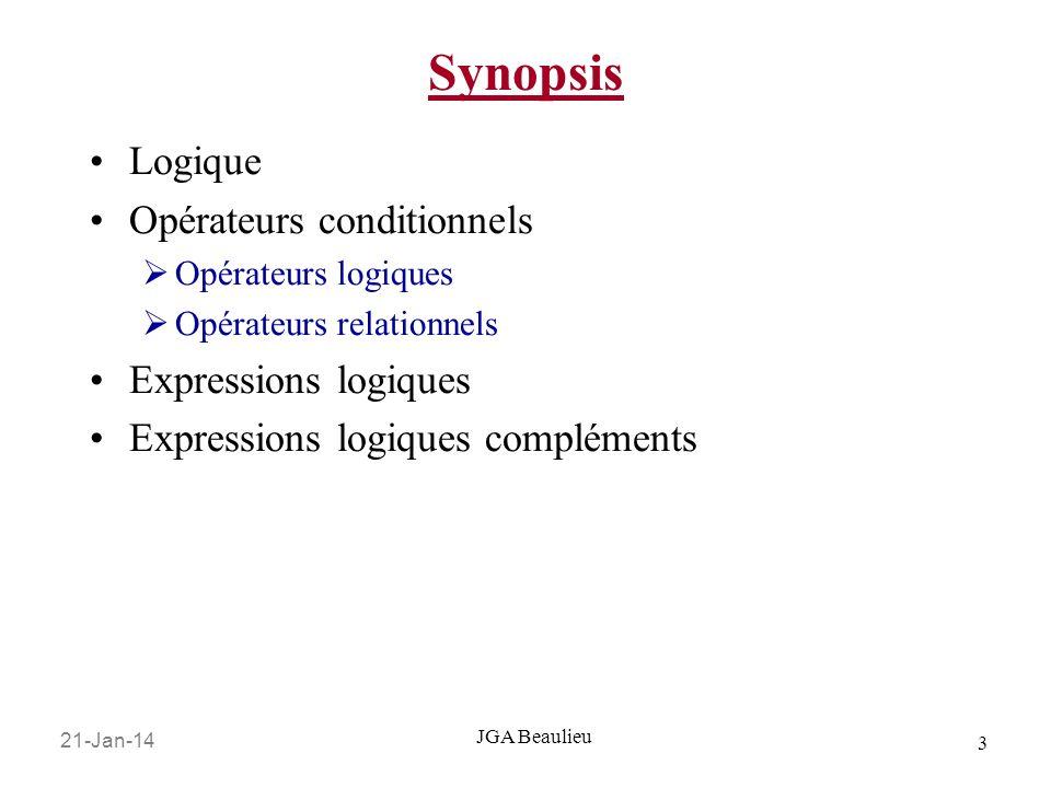 21-Jan-14 3 JGA Beaulieu Synopsis Logique Opérateurs conditionnels Opérateurs logiques Opérateurs relationnels Expressions logiques Expressions logiqu