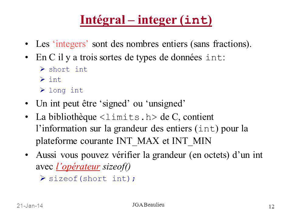 21-Jan-14 12 JGA Beaulieu Intégral – integer ( int ) Les integers sont des nombres entiers (sans fractions). En C il y a trois sortes de types de donn