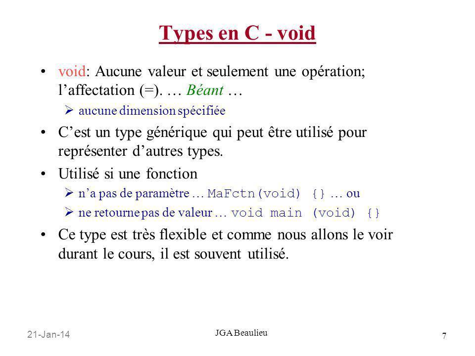 21-Jan-14 8 JGA Beaulieu Intégral – Booléens ( bool ) Utilisé pour représenter les valeurs booléennes vrai ou faux Jusquà ladoption de C-99, les entiers (integers) étaient utilisés pour représenter les valeurs booléennes Touts les nombres qui était non zéro en C (positifs ou négatifs) étaient utilisés pour représenter la valeur logique vrai et zéro étaient utilisé pour représenter faux Maintenant en mémoire les booléens ( bool ) sont entreposés en mémoire: faux = 0 vrai = 1