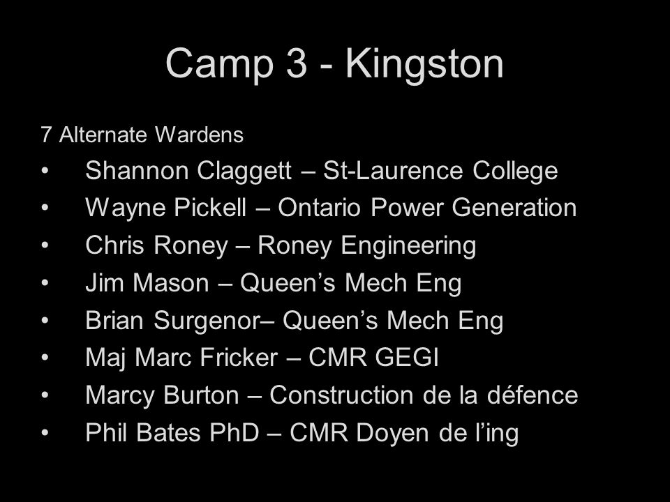 Camp 3 - Kingston 7 Alternate Wardens Shannon Claggett – St-Laurence College Wayne Pickell – Ontario Power Generation Chris Roney – Roney Engineering Jim Mason – Queens Mech Eng Brian Surgenor– Queens Mech Eng Maj Marc Fricker – CMR GEGI Marcy Burton – Construction de la défence Phil Bates PhD – CMR Doyen de ling
