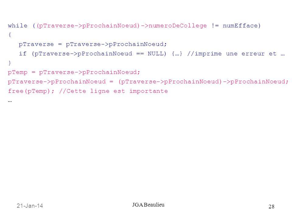 21-Jan-14 28 JGA Beaulieu while ((pTraverse->pProchainNoeud)->numeroDeCollege != numEfface) { pTraverse = pTraverse->pProchainNoeud; if (pTraverse->pProchainNoeud == NULL) {…} //imprime une erreur et … } pTemp = pTraverse->pProchainNoeud; pTraverse->pProchainNoeud = (pTraverse->pProchainNoeud)->pProchainNoeud; free(pTemp); //Cette ligne est importante …