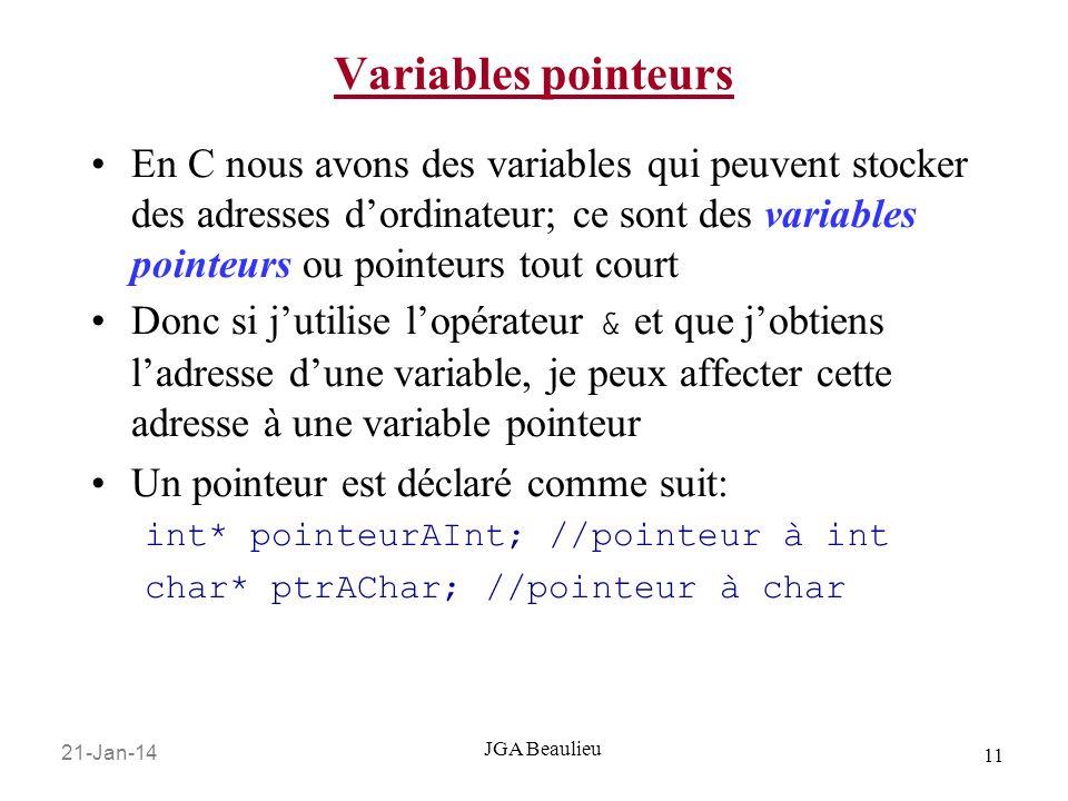 21-Jan-14 11 JGA Beaulieu Variables pointeurs En C nous avons des variables qui peuvent stocker des adresses dordinateur; ce sont des variables pointeurs ou pointeurs tout court Donc si jutilise lopérateur & et que jobtiens ladresse dune variable, je peux affecter cette adresse à une variable pointeur Un pointeur est déclaré comme suit: int* pointeurAInt; //pointeur à int char* ptrAChar; //pointeur à char