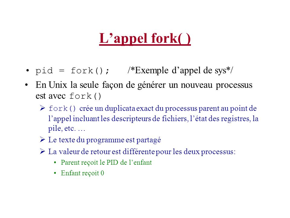 Lappel fork( ) pid = fork(); /*Exemple dappel de sys*/ En Unix la seule façon de générer un nouveau processus est avec fork() fork() crée un duplicata exact du processus parent au point de lappel incluant les descripteurs de fichiers, létat des registres, la pile, etc.