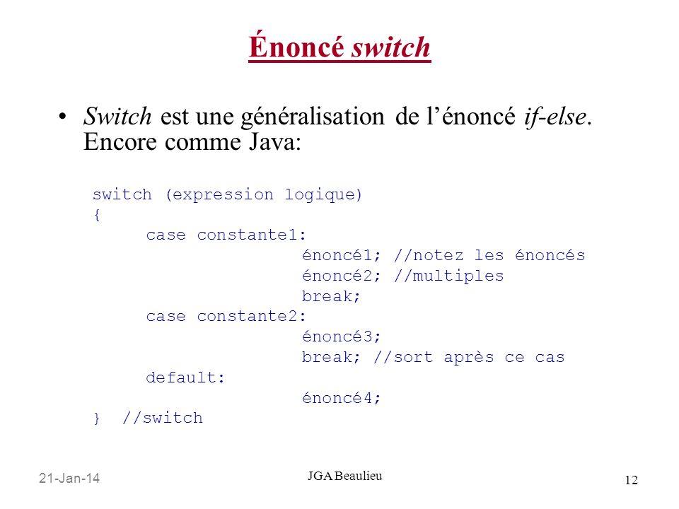 21-Jan-14 12 JGA Beaulieu Énoncé switch Switch est une généralisation de lénoncé if-else. Encore comme Java: switch (expression logique) { case consta