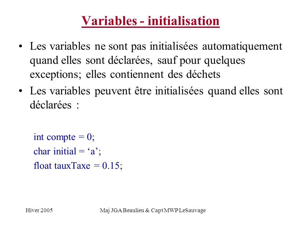 Hiver 2005Maj JGA Beaulieu & Capt MWP LeSauvage Variables - initialisation Les variables ne sont pas initialisées automatiquement quand elles sont déclarées, sauf pour quelques exceptions; elles contiennent des déchets Les variables peuvent être initialisées quand elles sont déclarées : int compte = 0; char initial = a; float tauxTaxe = 0.15;