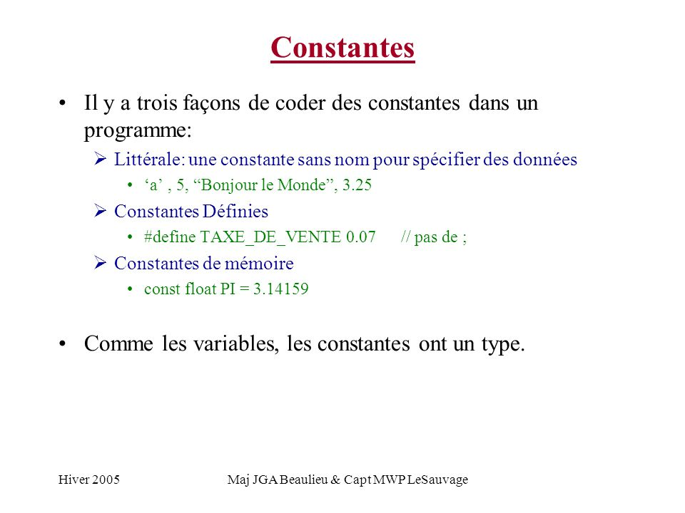 Hiver 2005Maj JGA Beaulieu & Capt MWP LeSauvage Constantes Il y a trois façons de coder des constantes dans un programme: Littérale: une constante sans nom pour spécifier des données a, 5, Bonjour le Monde, 3.25 Constantes Définies #define TAXE_DE_VENTE 0.07 // pas de ; Constantes de mémoire const float PI = 3.14159 Comme les variables, les constantes ont un type.