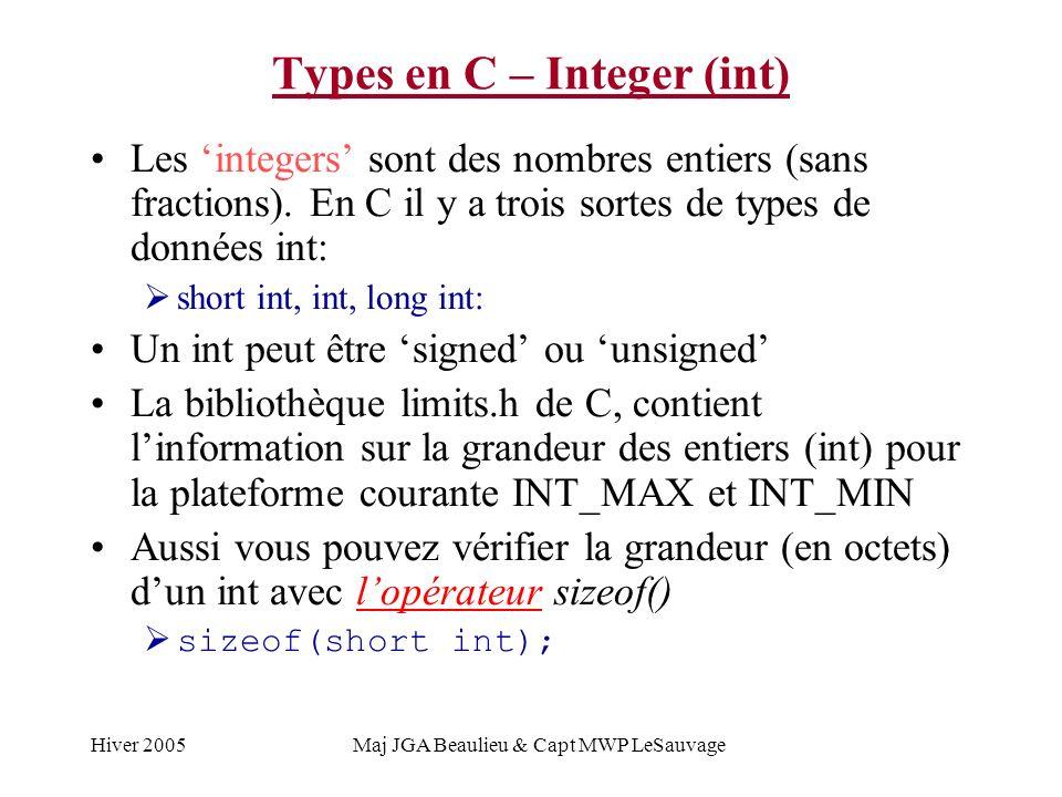 Hiver 2005Maj JGA Beaulieu & Capt MWP LeSauvage Types en C – Integer (int) TypeSigneOctetsValeur MinValeur Max short intSigned Unsigned 2-32,768 0 32,767 65,535 int (16 bits) Signed Unsigned 2-32,768 0 32,767 65,535 int (32 bits) Signed Unsigned 4-2,147,483,648 0 2,147,483,647 4,294,967,295 long intSigned Unsigned 4-2,147,483,648 0 2,147,483,647 4,294,967,295
