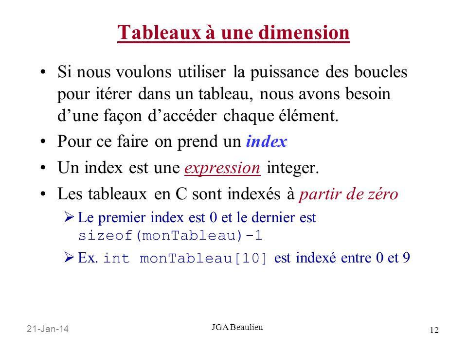 21-Jan-14 12 JGA Beaulieu Tableaux à une dimension Si nous voulons utiliser la puissance des boucles pour itérer dans un tableau, nous avons besoin dune façon daccéder chaque élément.