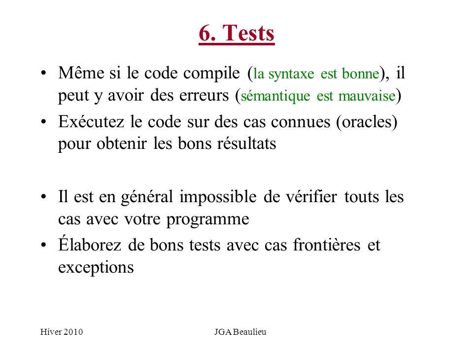 Hiver 2010JGA Beaulieu 6. Tests Même si le code compile ( la syntaxe est bonne ), il peut y avoir des erreurs ( sémantique est mauvaise ) Exécutez le
