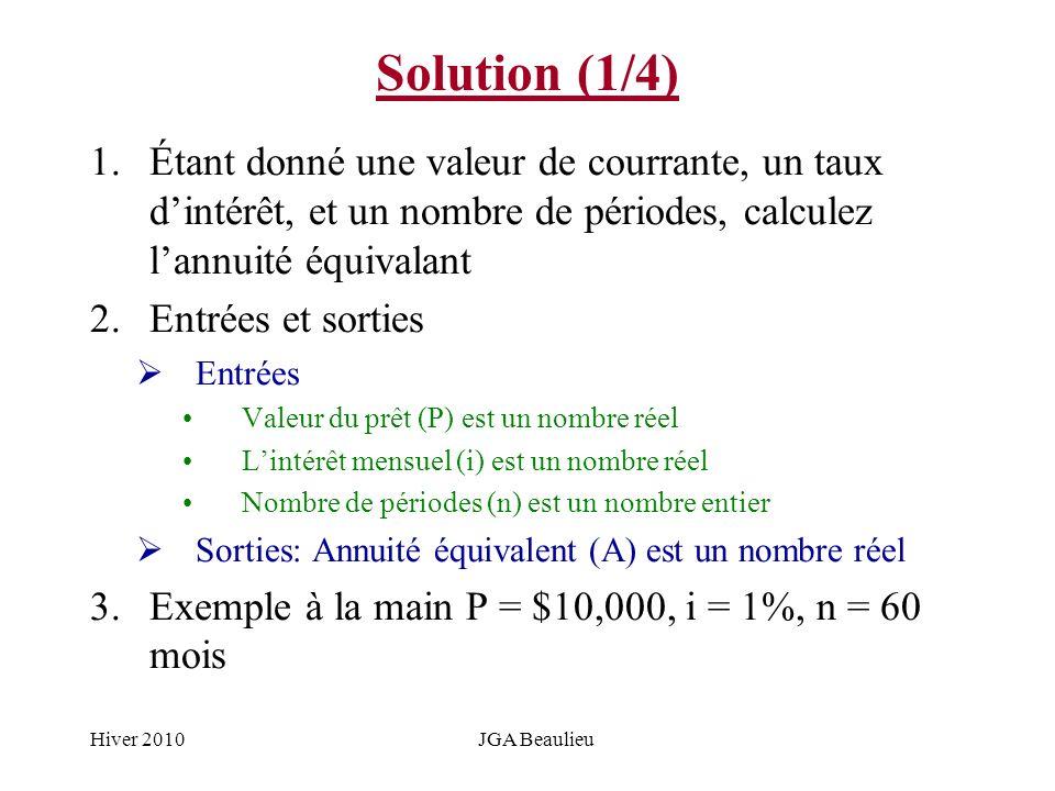 Hiver 2010JGA Beaulieu Solution (1/4) 1.Étant donné une valeur de courrante, un taux dintérêt, et un nombre de périodes, calculez lannuité équivalant 2.Entrées et sorties Entrées Valeur du prêt (P) est un nombre réel Lintérêt mensuel (i) est un nombre réel Nombre de périodes (n) est un nombre entier Sorties: Annuité équivalent (A) est un nombre réel 3.Exemple à la main P = $10,000, i = 1%, n = 60 mois