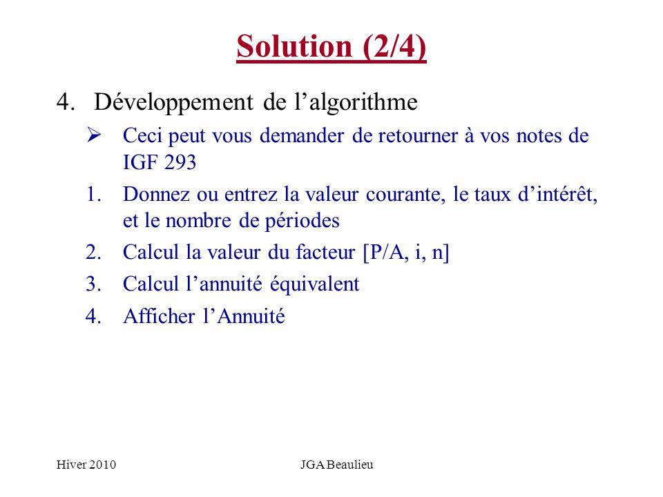 Hiver 2010JGA Beaulieu Solution (2/4) 4.Développement de lalgorithme Ceci peut vous demander de retourner à vos notes de IGF 293 1.Donnez ou entrez la valeur courante, le taux dintérêt, et le nombre de périodes 2.Calcul la valeur du facteur [P/A, i, n] 3.Calcul lannuité équivalent 4.Afficher lAnnuité