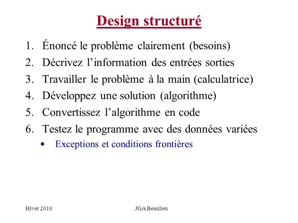 Hiver 2010JGA Beaulieu Design structuré 1.Énoncé le problème clairement (besoins) 2.Décrivez linformation des entrées sorties 3.Travailler le problème à la main (calculatrice) 4.Développez une solution (algorithme) 5.Convertissez lalgorithme en code 6.Testez le programme avec des données variées Exceptions et conditions frontières