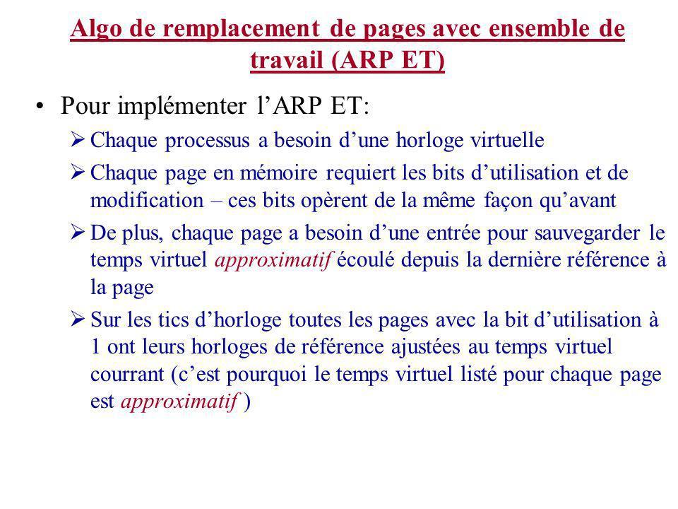 Algo de remplacement de pages avec ensemble de travail (ARP ET) Pour implémenter lARP ET: Chaque processus a besoin dune horloge virtuelle Chaque page en mémoire requiert les bits dutilisation et de modification – ces bits opèrent de la même façon quavant De plus, chaque page a besoin dune entrée pour sauvegarder le temps virtuel approximatif écoulé depuis la dernière référence à la page Sur les tics dhorloge toutes les pages avec la bit dutilisation à 1 ont leurs horloges de référence ajustées au temps virtuel courrant (cest pourquoi le temps virtuel listé pour chaque page est approximatif )