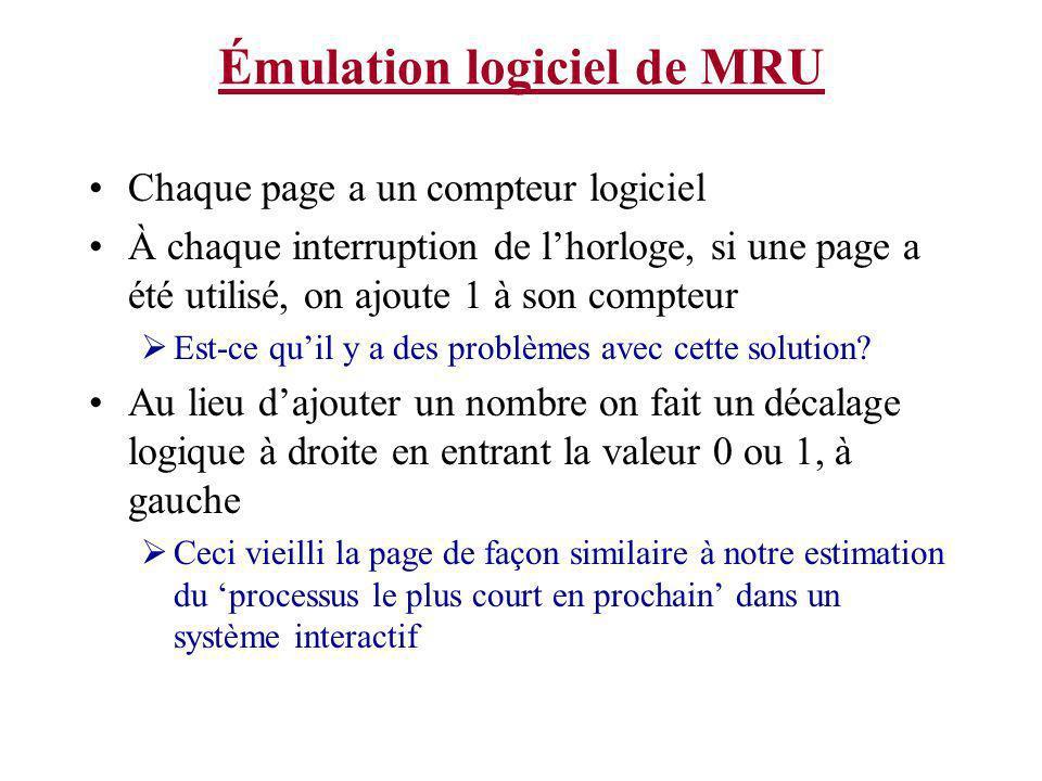 Émulation logiciel de MRU Chaque page a un compteur logiciel À chaque interruption de lhorloge, si une page a été utilisé, on ajoute 1 à son compteur Est-ce quil y a des problèmes avec cette solution.