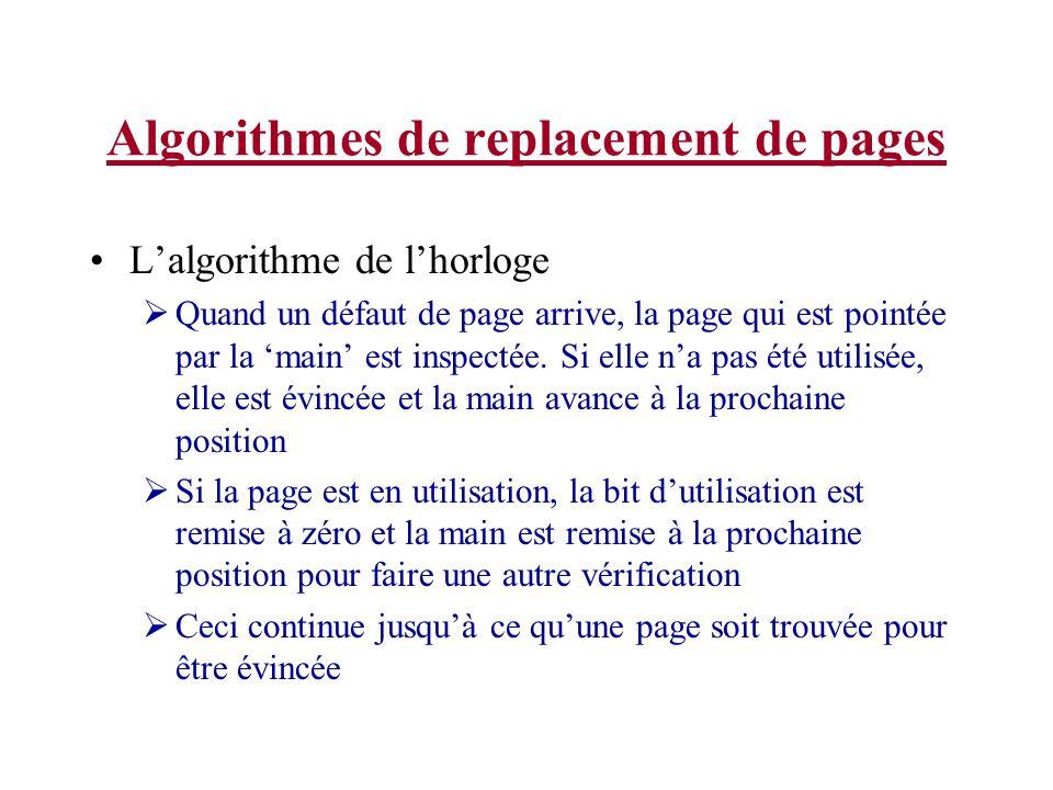 Algorithmes de replacement de pages Lalgorithme de lhorloge Quand un défaut de page arrive, la page qui est pointée par la main est inspectée. Si elle