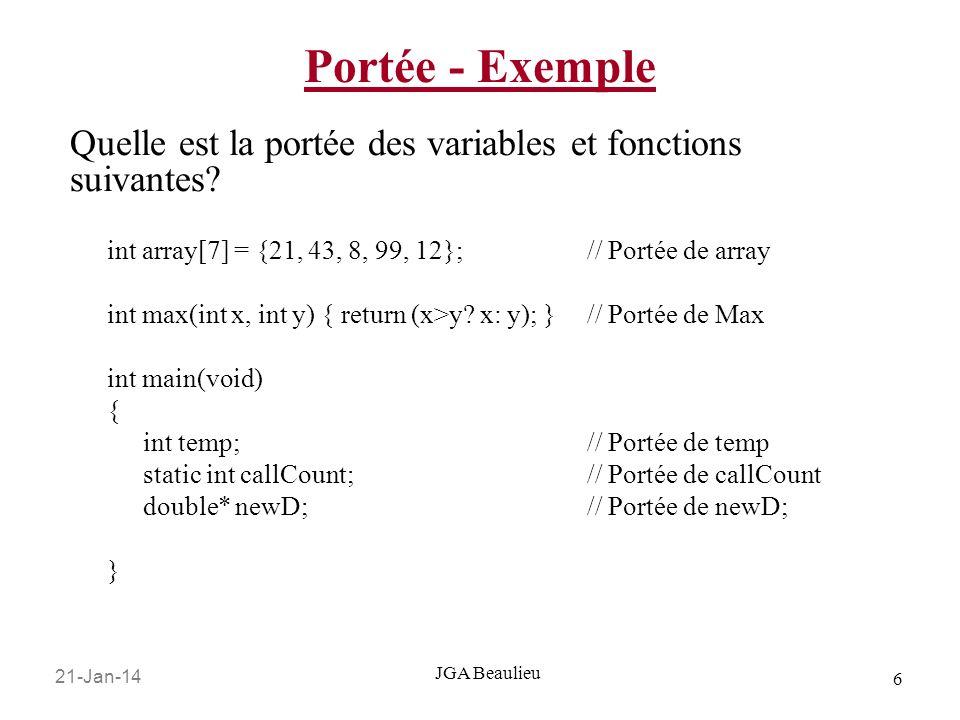 21-Jan-14 6 JGA Beaulieu Portée - Exemple int array[7] = {21, 43, 8, 99, 12};// Portée de array int max(int x, int y) { return (x>y? x: y); }// Portée